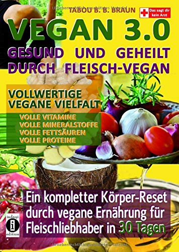 Vegan 3.0 - Gesund und geheilt durch Fleisch-Vegan: Vollwertige vegane Vielfalt: Vollwertige Vitamine, Mineralstoffe, Fettsäuren und Proteine