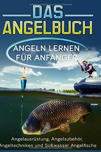Das Angelbuch: Angeln lernen für Anfänger: Angelausrüstung, Angelzubehör, Angeltechniken und Süßwasser Angelfische